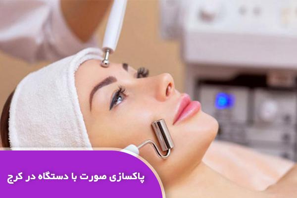 پاکسازی تخصصی پوست با دستگاه کرج